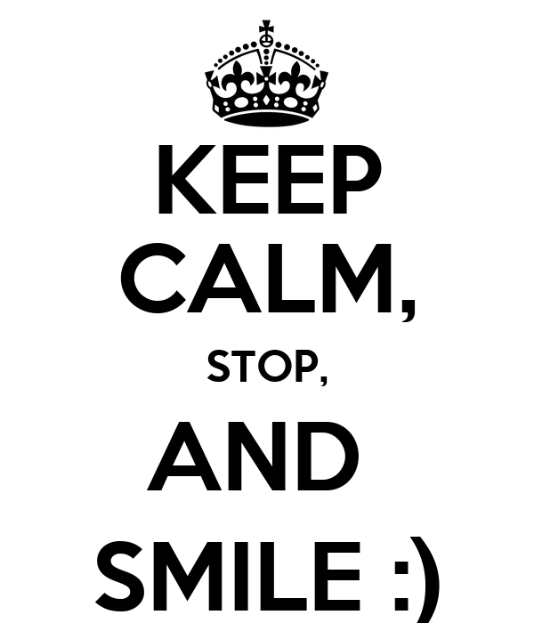 KEEP CALM, STOP, AND  SMILE :)