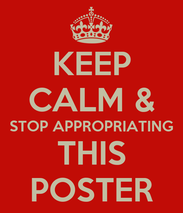 KEEP CALM & STOP APPROPRIATING THIS POSTER