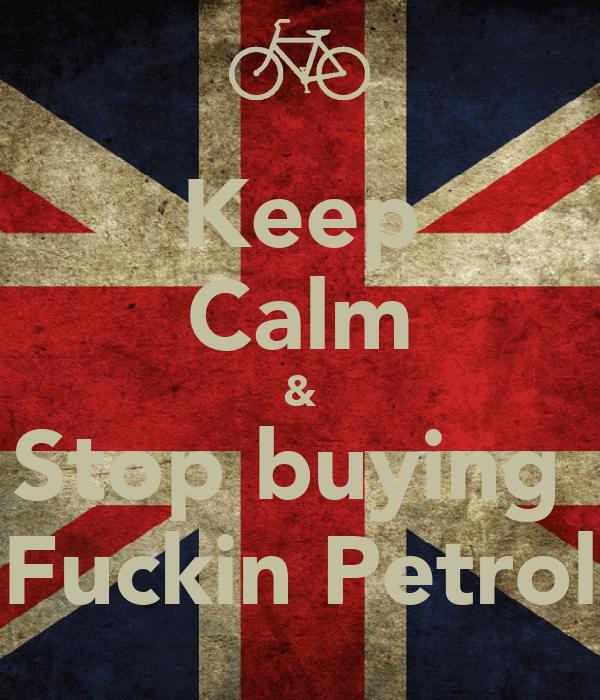Keep Calm & Stop buying  Fuckin Petrol