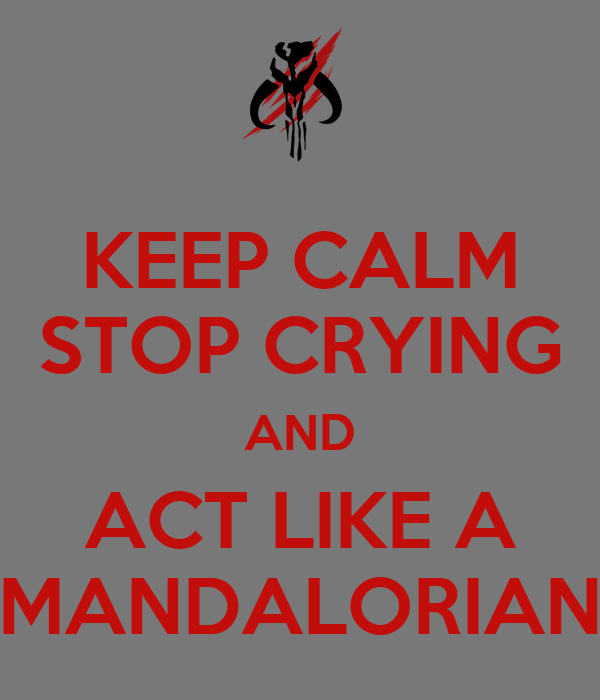KEEP CALM STOP CRYING AND ACT LIKE A MANDALORIAN