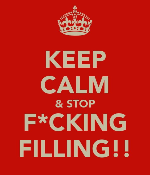 KEEP CALM & STOP F*CKING FILLING!!