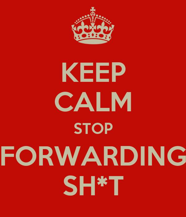 KEEP CALM STOP FORWARDING SH*T