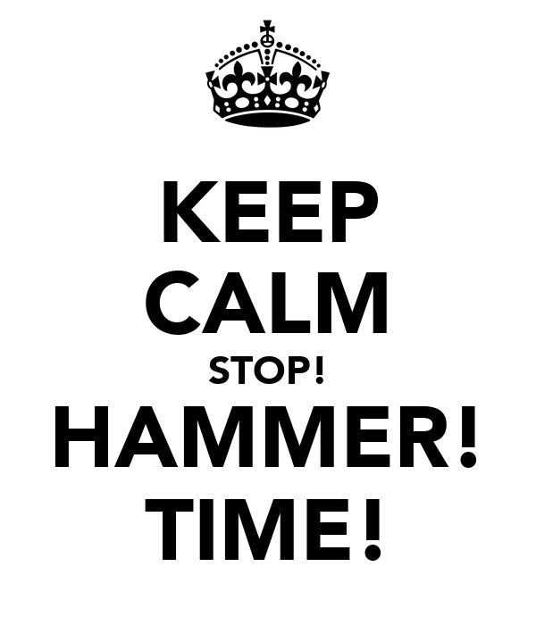 KEEP CALM STOP! HAMMER! TIME!