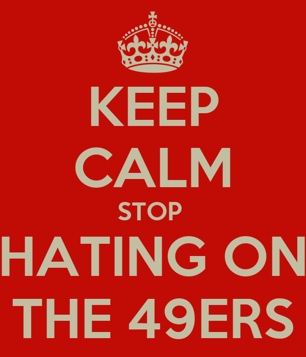 KEEP CALM STOP  HATING ON THE 49ERS