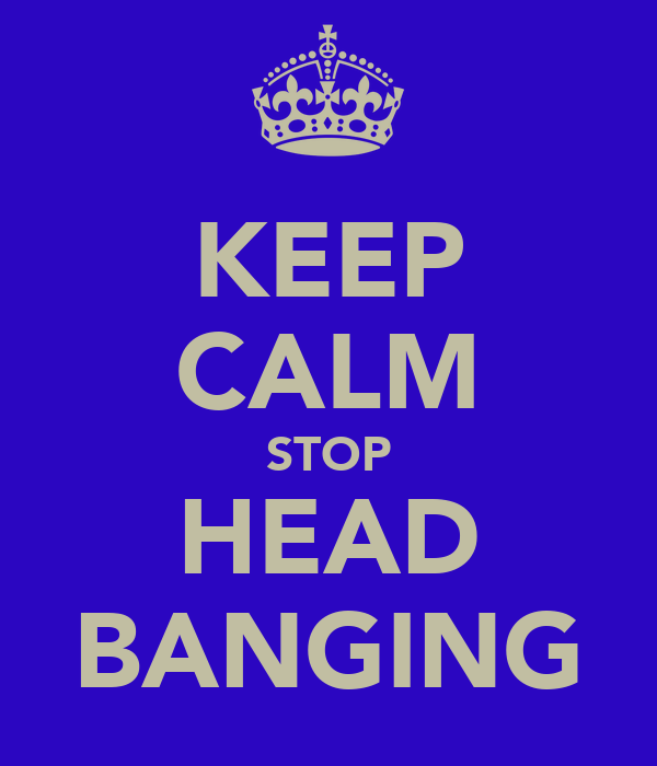KEEP CALM STOP HEAD BANGING