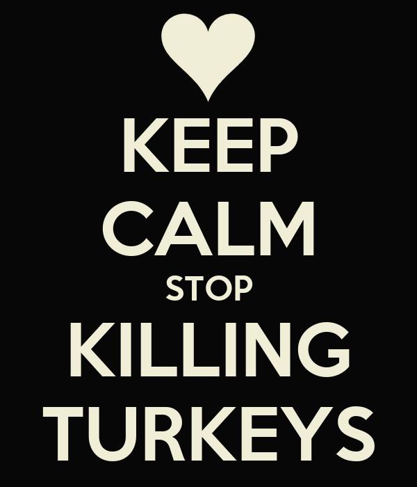 KEEP CALM STOP KILLING TURKEYS