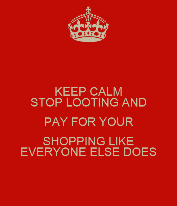 KEEP CALM STOP LOOTING AND PAY FOR YOUR SHOPPING LIKE EVERYONE ELSE DOES