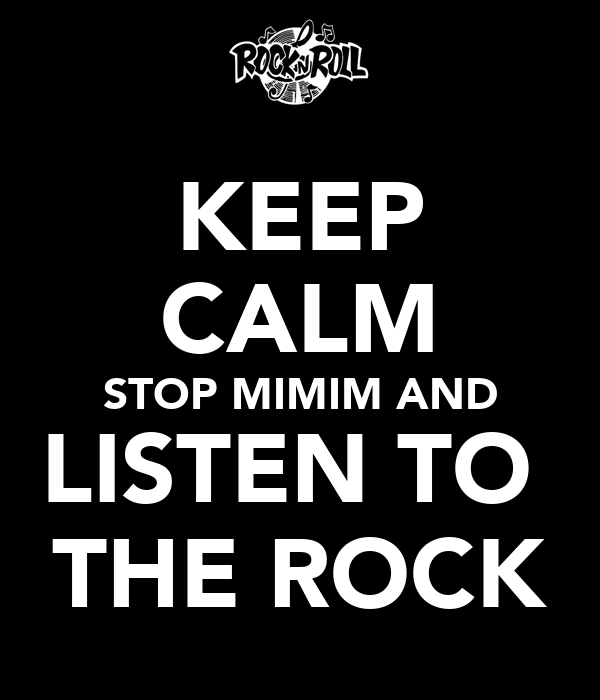 KEEP CALM STOP MIMIM AND LISTEN TO  THE ROCK