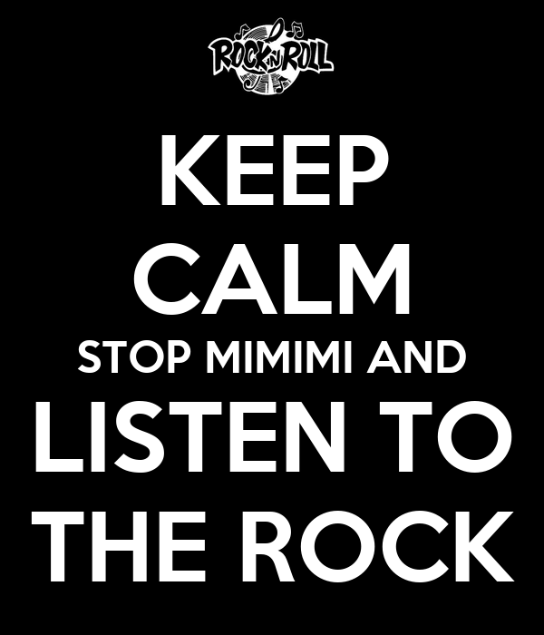 KEEP CALM STOP MIMIMI AND LISTEN TO THE ROCK
