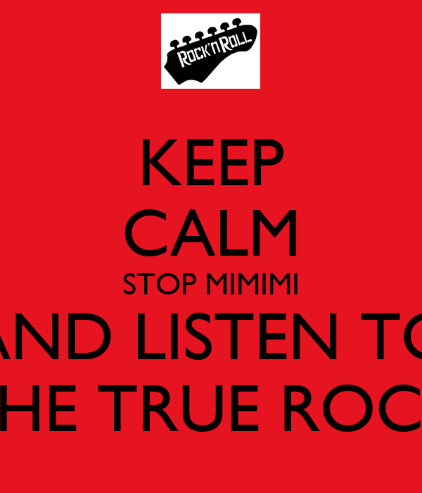 KEEP CALM STOP MIMIMI AND LISTEN TO THE TRUE ROCK
