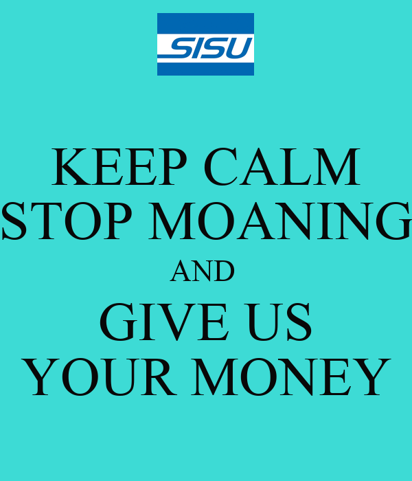 KEEP CALM STOP MOANING AND  GIVE US YOUR MONEY