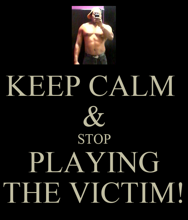 KEEP CALM  & STOP PLAYING THE VICTIM!