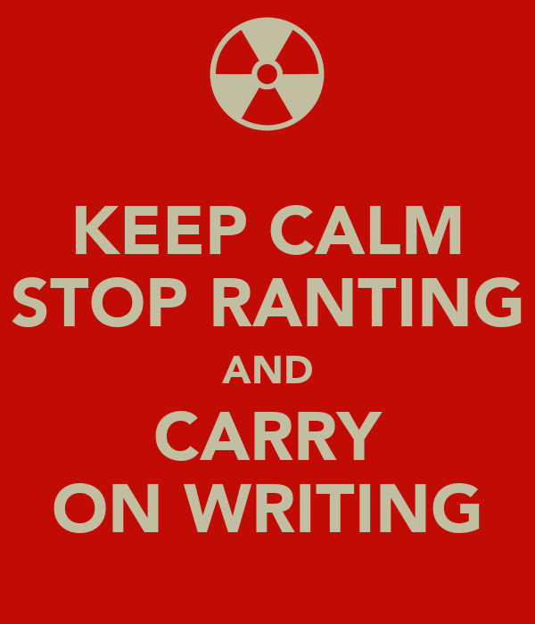 KEEP CALM STOP RANTING AND CARRY ON WRITING