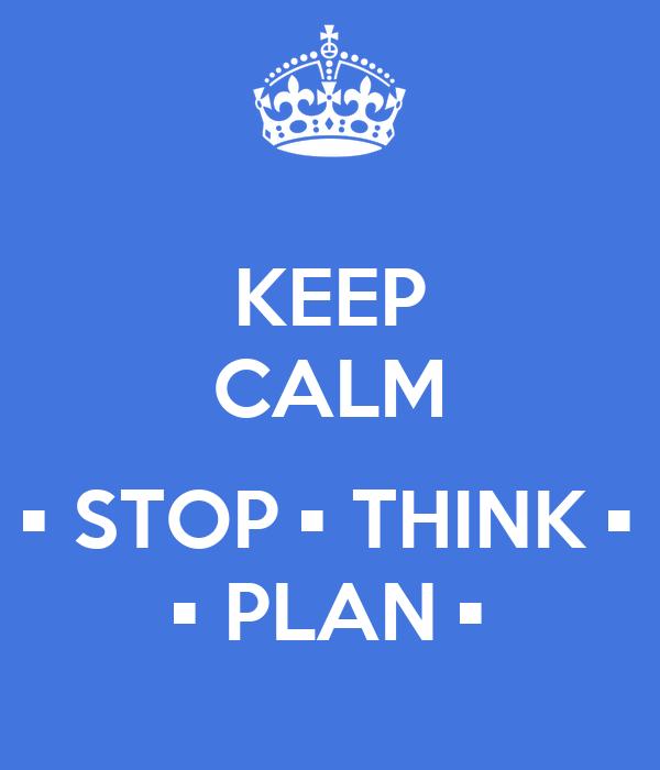 KEEP CALM  • STOP • THINK • • PLAN •