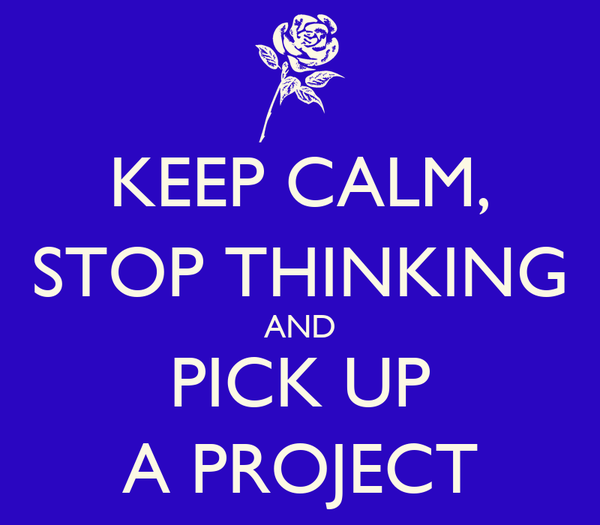 KEEP CALM, STOP THINKING AND PICK UP A PROJECT