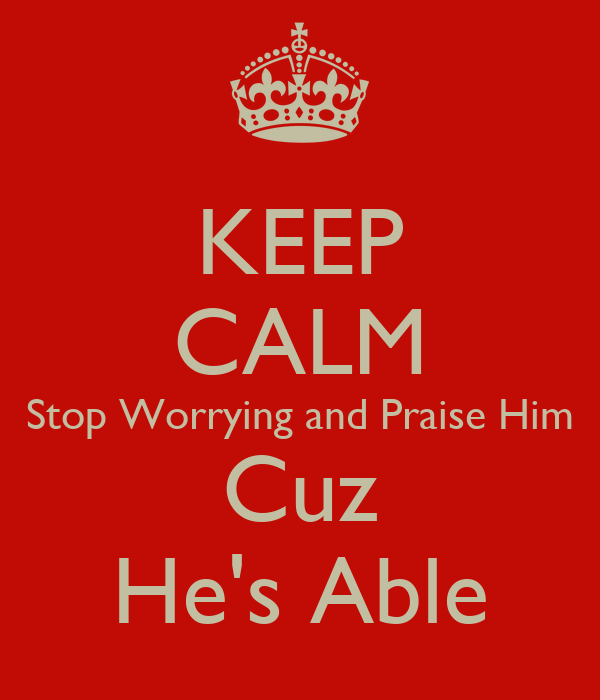 KEEP CALM Stop Worrying and Praise Him Cuz He's Able