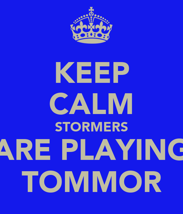 KEEP CALM STORMERS ARE PLAYING TOMMOR