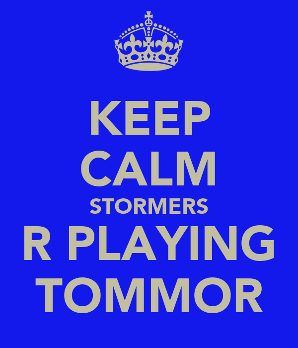 KEEP CALM STORMERS R PLAYING TOMMOR
