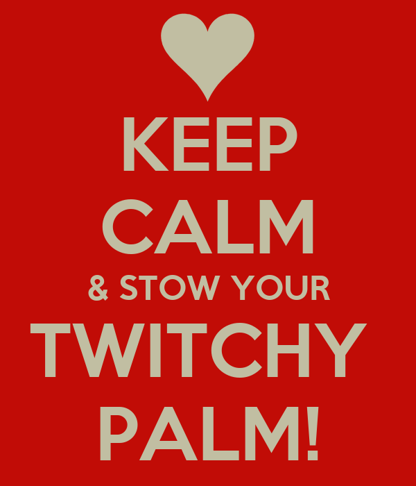KEEP CALM & STOW YOUR TWITCHY  PALM!