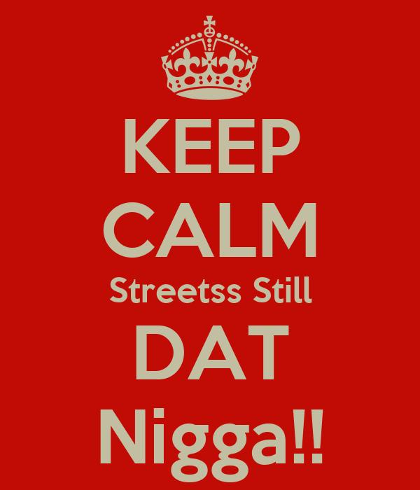 KEEP CALM Streetss Still DAT Nigga!!