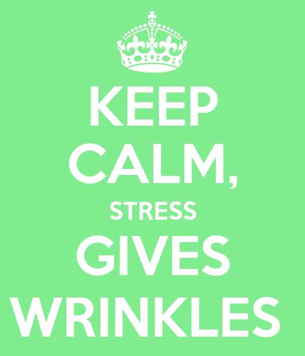 KEEP CALM, STRESS GIVES WRINKLES