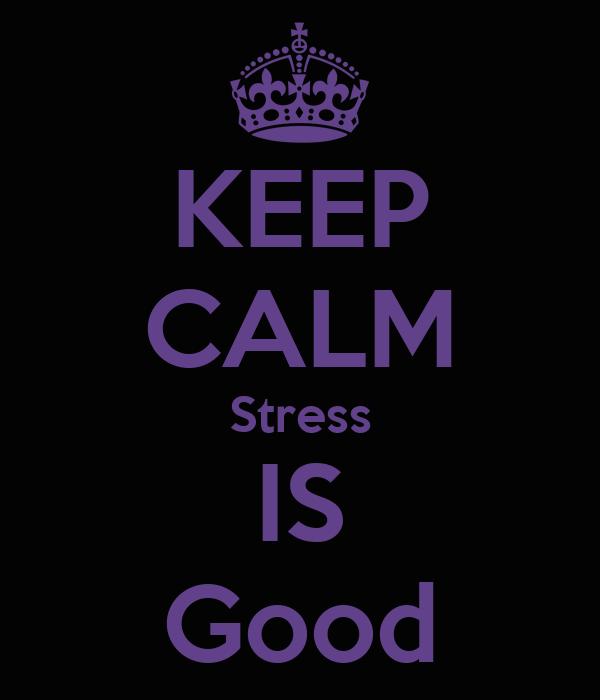 KEEP CALM Stress IS Good