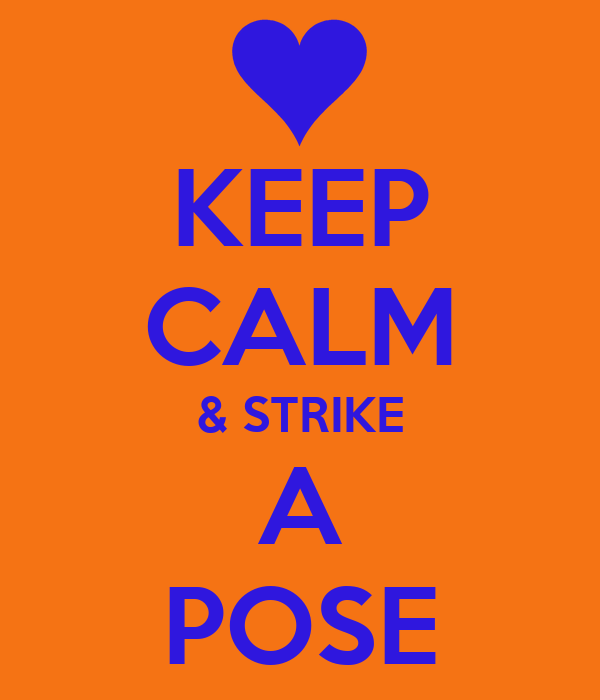 KEEP CALM & STRIKE A POSE