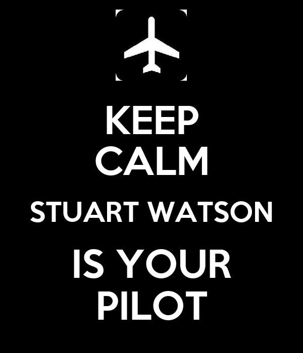 KEEP CALM STUART WATSON IS YOUR PILOT