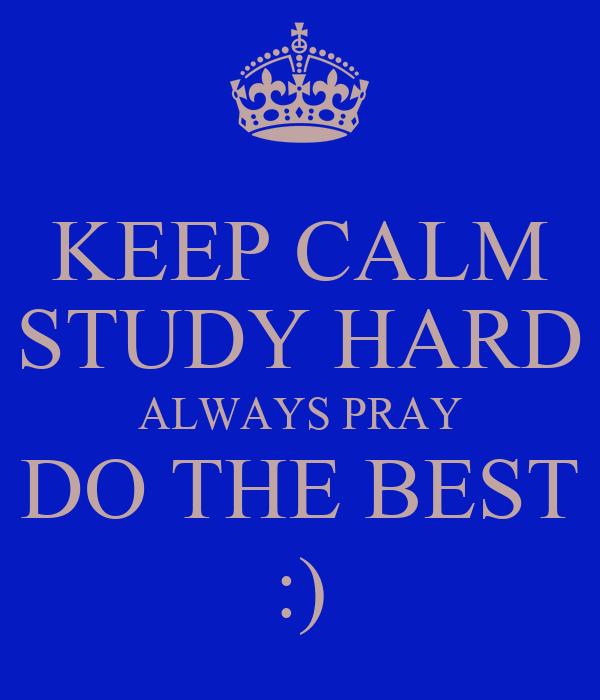 KEEP CALM STUDY HARD ALWAYS PRAY DO THE BEST :)