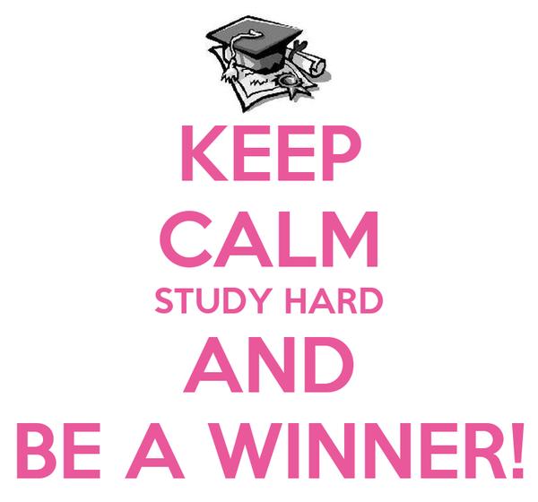 KEEP CALM STUDY HARD AND BE A WINNER!