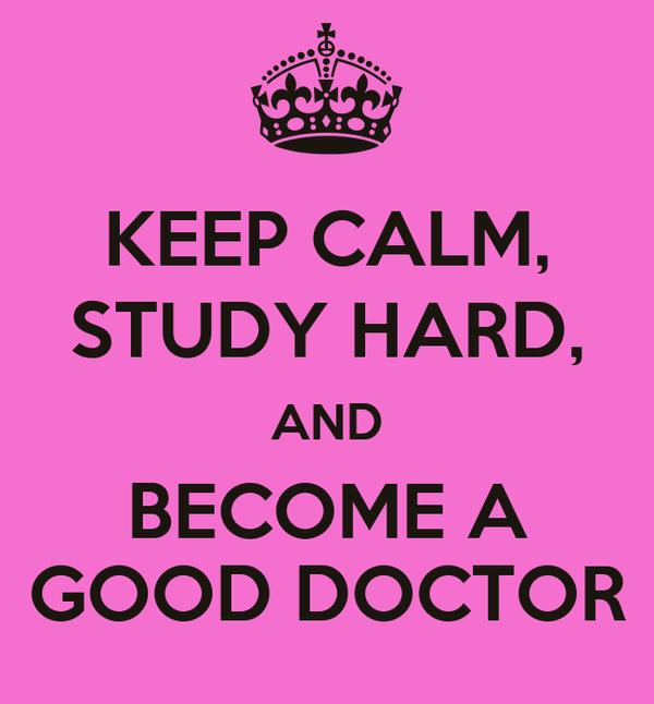KEEP CALM, STUDY HARD, AND BECOME A GOOD DOCTOR