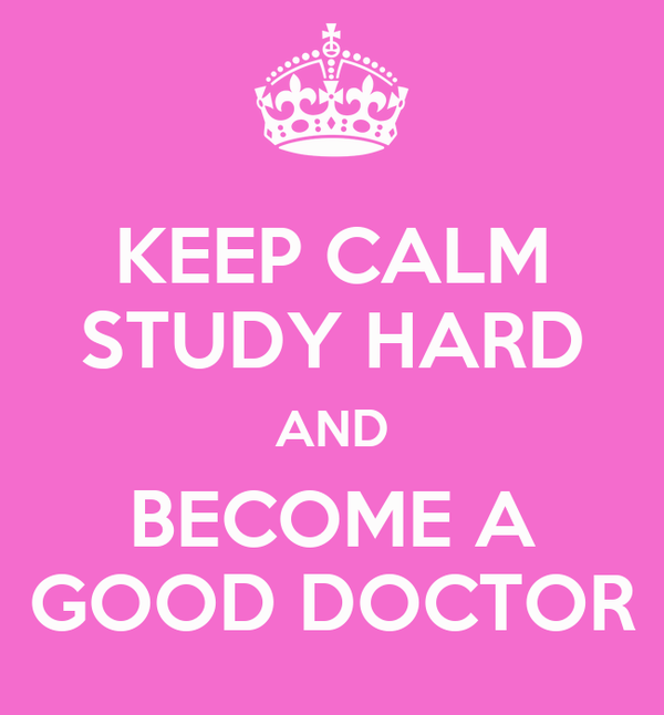 KEEP CALM STUDY HARD AND BECOME A GOOD DOCTOR