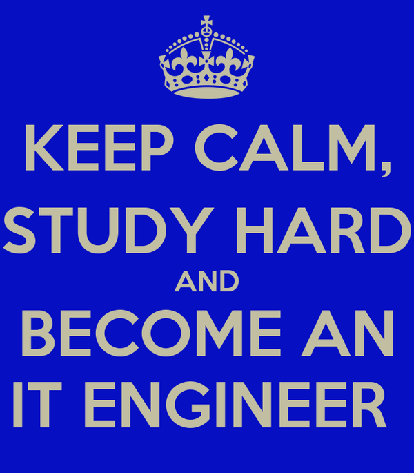 KEEP CALM, STUDY HARD AND BECOME AN IT ENGINEER