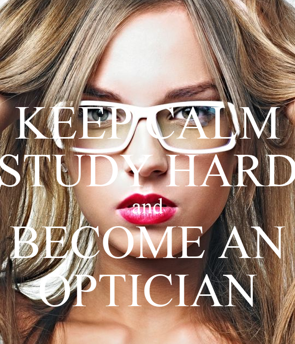 KEEP CALM STUDY HARD and BECOME AN OPTICIAN