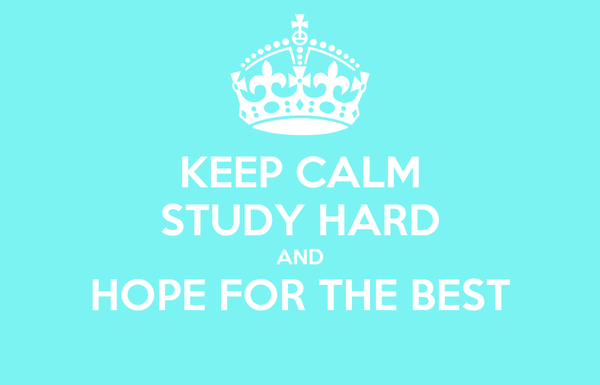 KEEP CALM STUDY HARD AND HOPE FOR THE BEST
