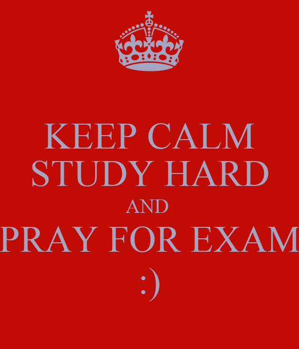KEEP CALM STUDY HARD AND  PRAY FOR EXAM :)