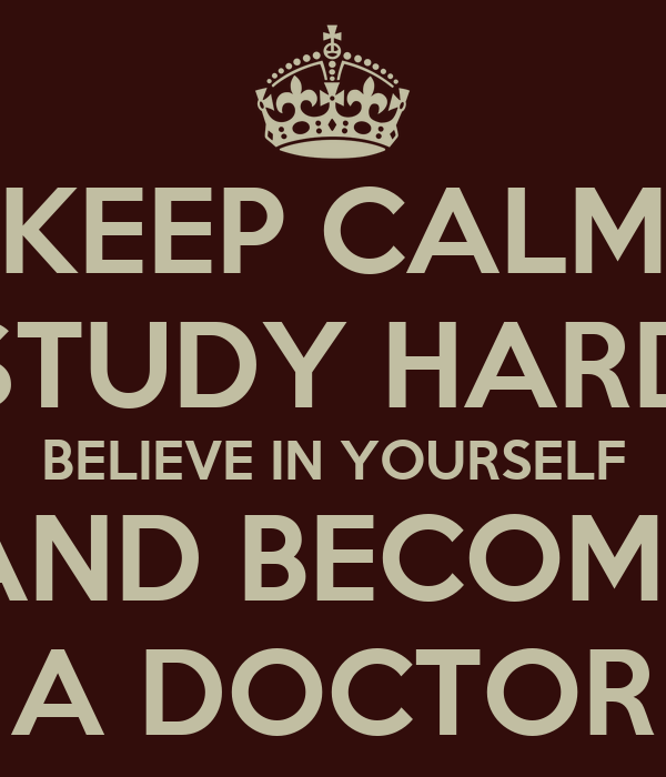 KEEP CALM STUDY HARD BELIEVE IN YOURSELF AND BECOME A DOCTOR