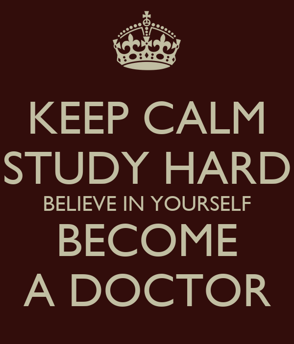 KEEP CALM STUDY HARD BELIEVE IN YOURSELF BECOME A DOCTOR