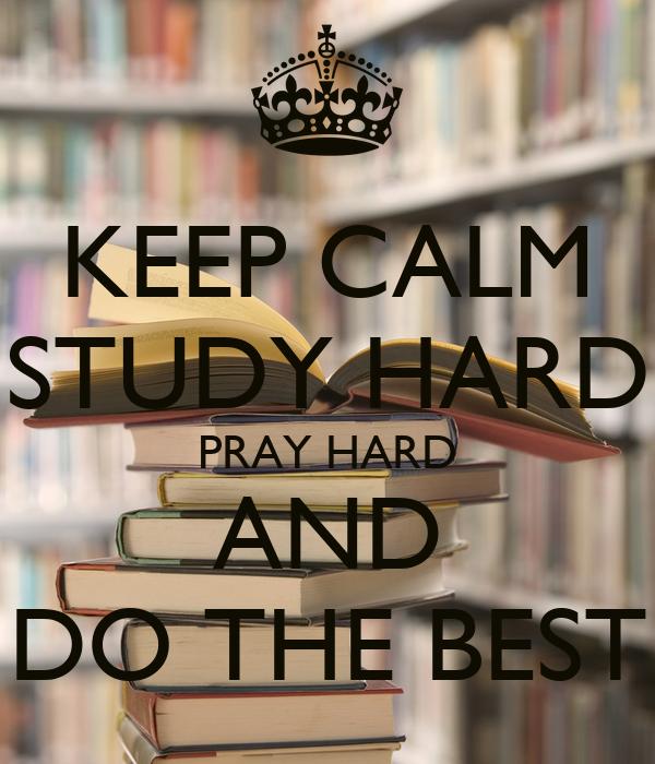 KEEP CALM STUDY HARD PRAY HARD AND DO THE BEST