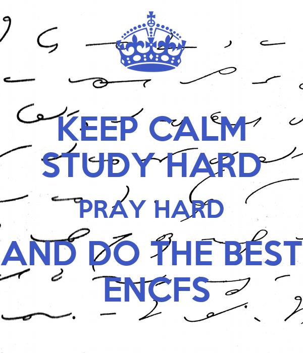 KEEP CALM STUDY HARD PRAY HARD AND DO THE BEST  ENCFS