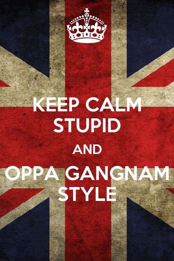 KEEP CALM STUPID AND OPPA GANGNAM STYLE