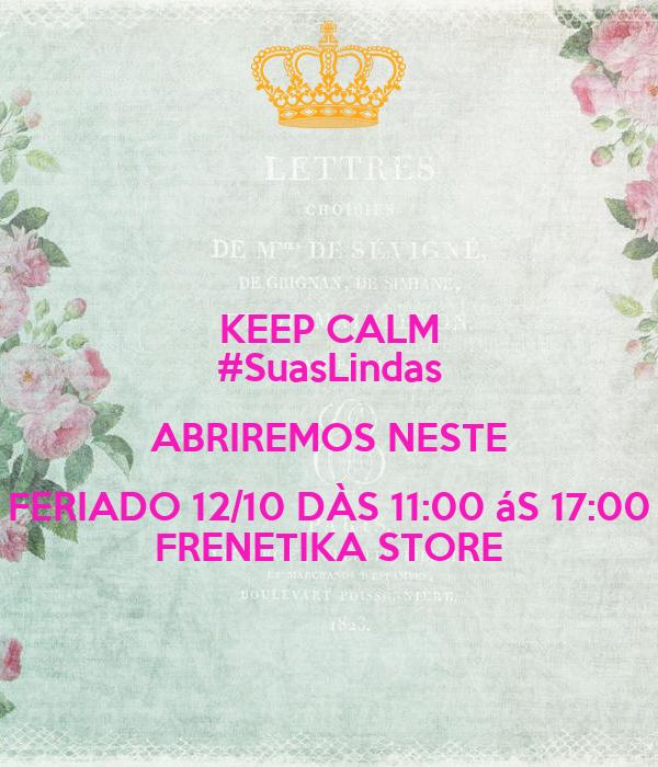 KEEP CALM #SuasLindas ABRIREMOS NESTE FERIADO 12/10 DÀS 11:00 áS 17:00 FRENETIKA STORE