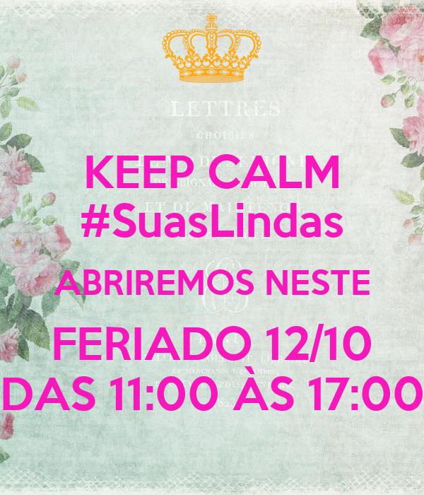 KEEP CALM #SuasLindas ABRIREMOS NESTE FERIADO 12/10 DAS 11:00 ÀS 17:00
