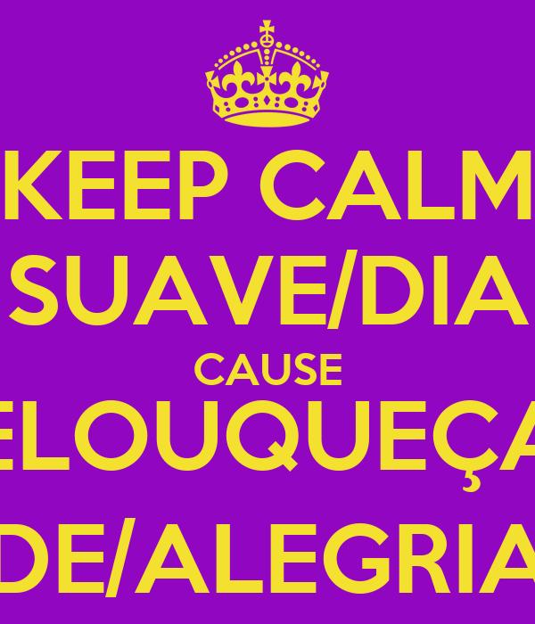 KEEP CALM SUAVE/DIA CAUSE ELOUQUEÇA DE/ALEGRIA