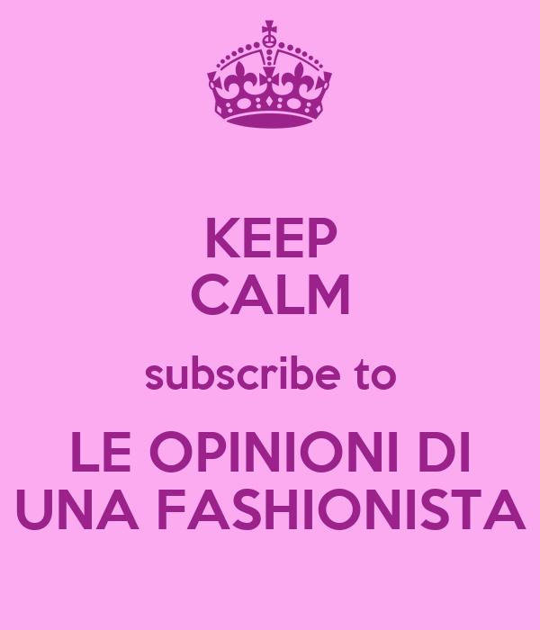 KEEP CALM subscribe to LE OPINIONI DI UNA FASHIONISTA