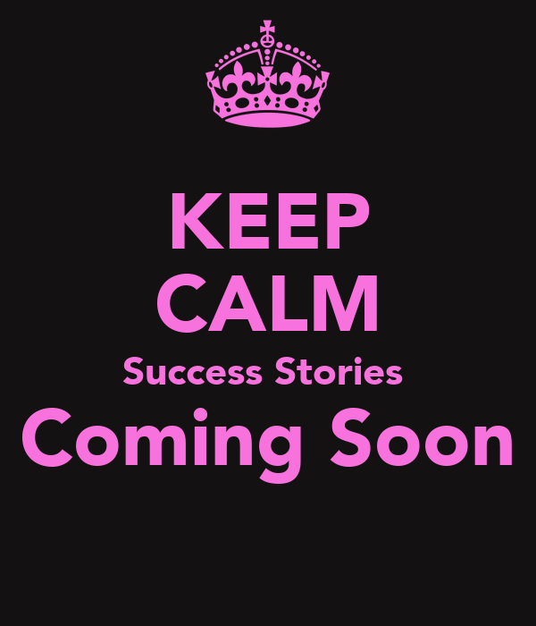 KEEP CALM Success Stories  Coming Soon