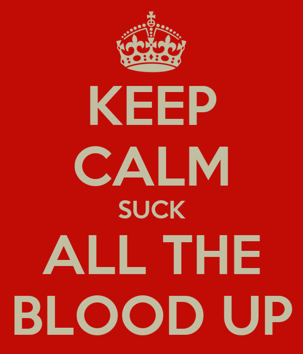 KEEP CALM SUCK ALL THE BLOOD UP