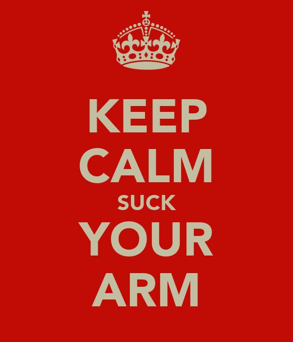 KEEP CALM SUCK YOUR ARM