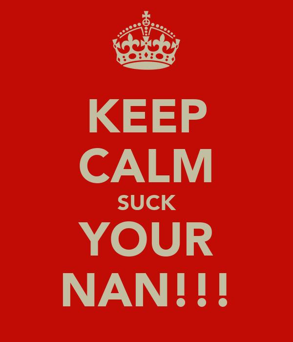 KEEP CALM SUCK YOUR NAN!!!