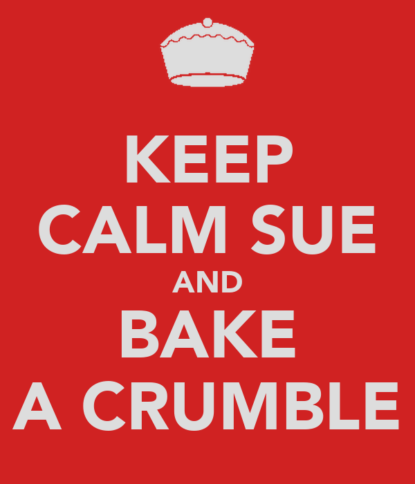 KEEP CALM SUE AND BAKE A CRUMBLE